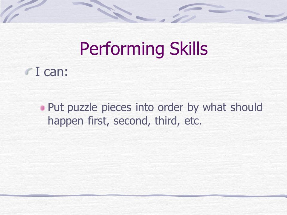 Performing Skills I can: Put puzzle pieces into order by what should happen first, second, third, etc.