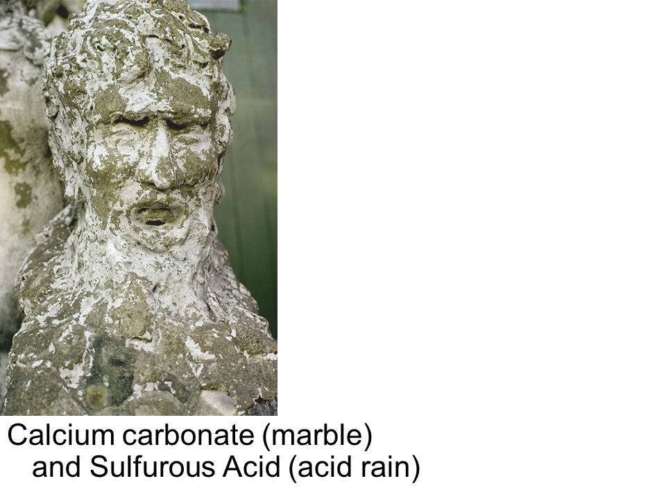 Calcium carbonate (marble) and Sulfurous Acid (acid rain)
