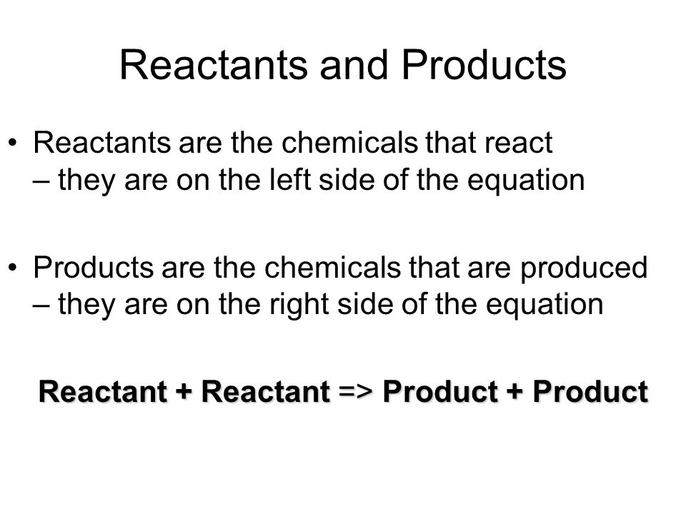 Reactants and Products Reactants are the chemicals that react – they are on the left side of the equation Products are the chemicals that are produced – they are on the right side of the equation Reactant + Reactant => Product + Product
