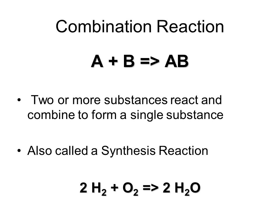 Combination Reaction A + B => AB Two or more substances react and combine to form a single substance Also called a Synthesis Reaction 2 H 2 + O 2 => 2 H 2 O