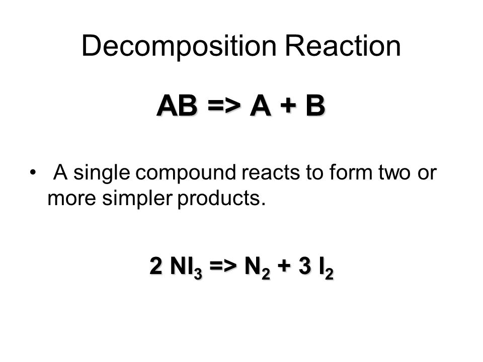 Decomposition Reaction AB => A + B A single compound reacts to form two or more simpler products.