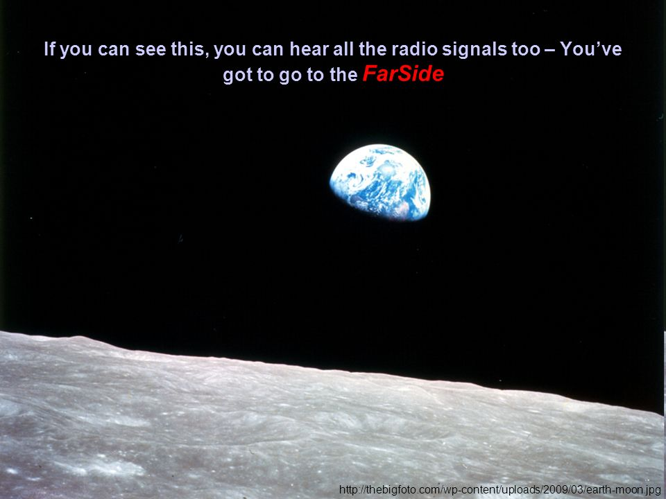 If you can see this, you can hear all the radio signals too – Youve got to go to the FarSide http://thebigfoto.com/wp-content/uploads/2009/03/earth-moon.jpg