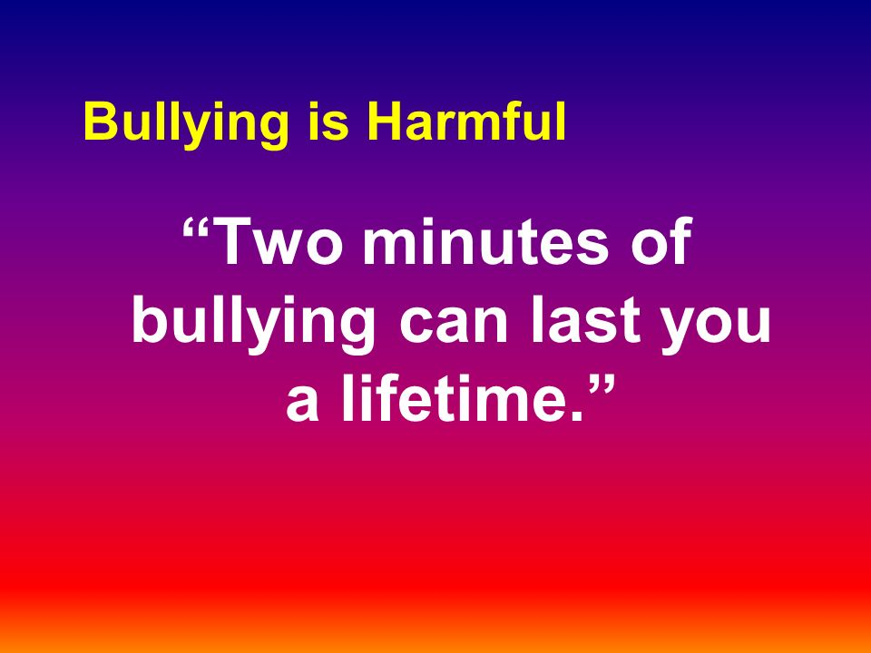 Bullying is Harmful Two minutes of bullying can last you a lifetime.