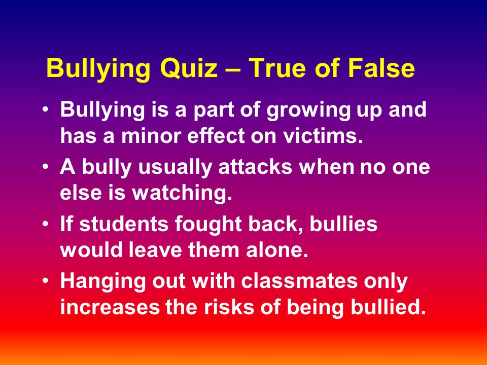 Bullying Quiz – True of False Bullying is a part of growing up and has a minor effect on victims.