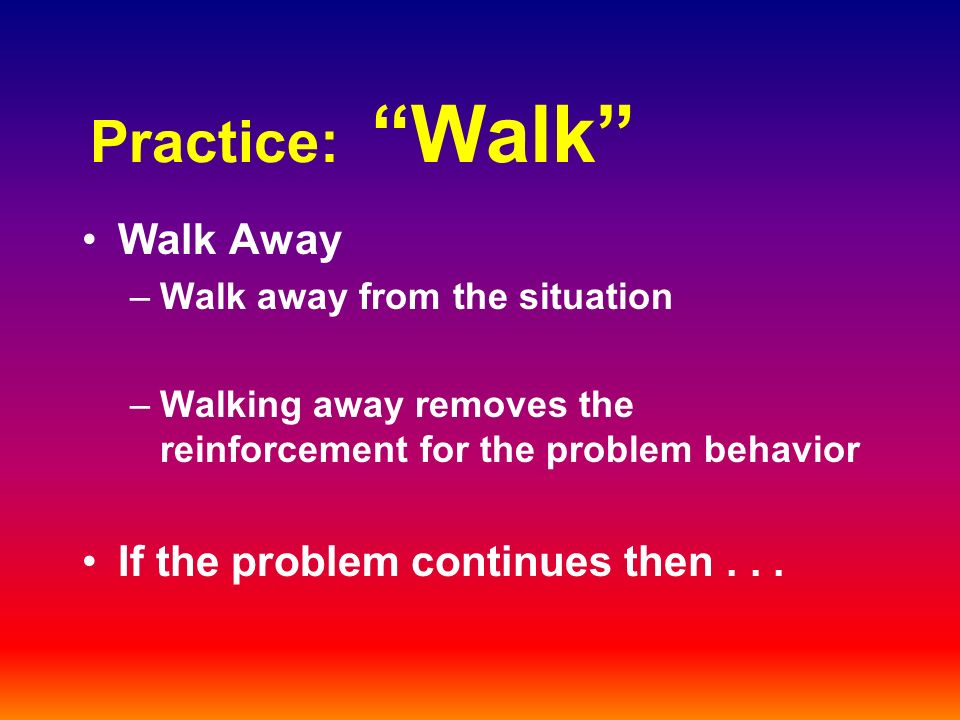 Practice: Walk Walk Away –Walk away from the situation –Walking away removes the reinforcement for the problem behavior If the problem continues then...