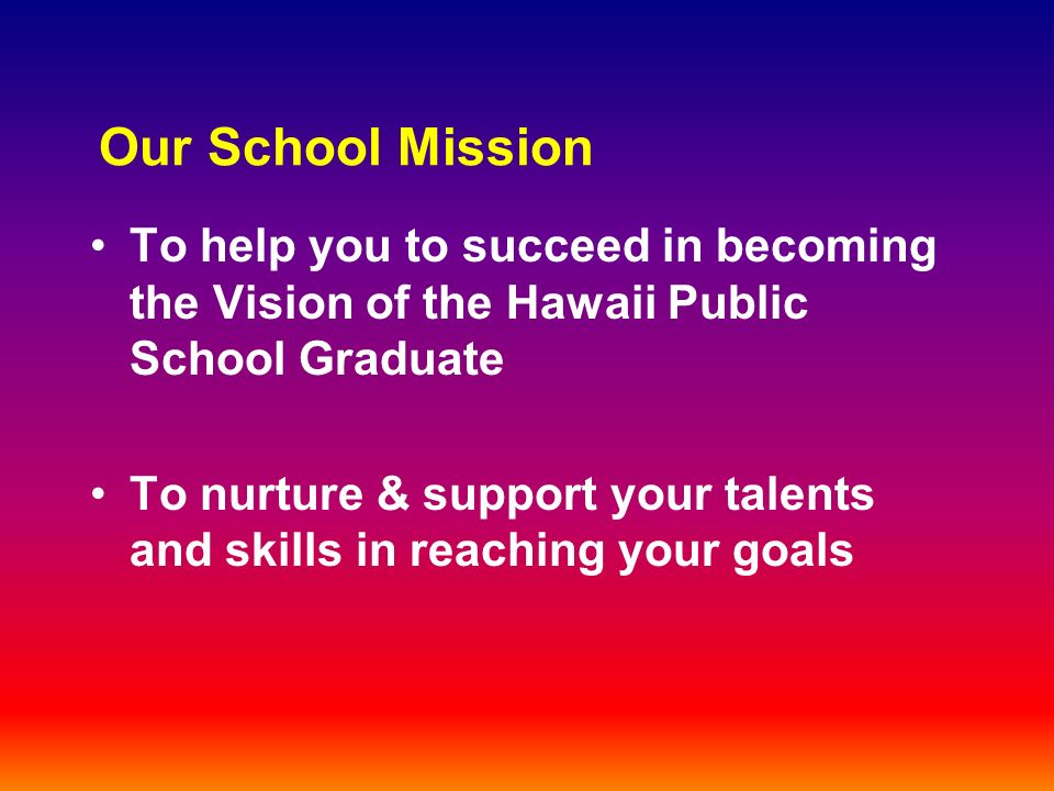 Our School Mission To help you to succeed in becoming the Vision of the Hawaii Public School Graduate To nurture & support your talents and skills in reaching your goals