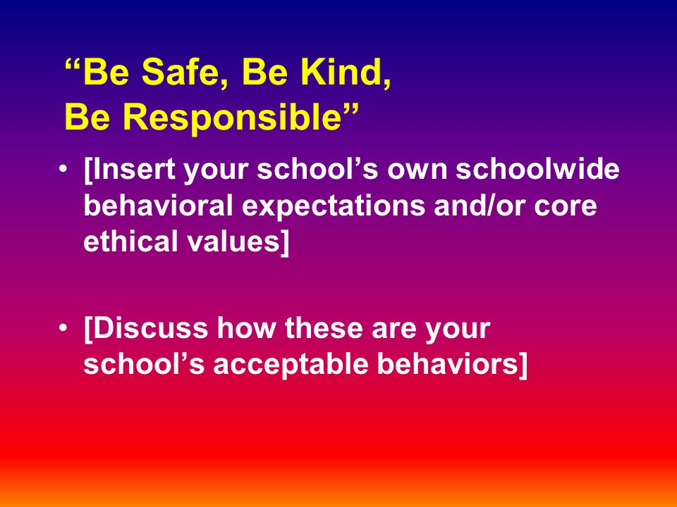 Be Safe, Be Kind, Be Responsible [Insert your schools own schoolwide behavioral expectations and/or core ethical values] [Discuss how these are your schools acceptable behaviors]