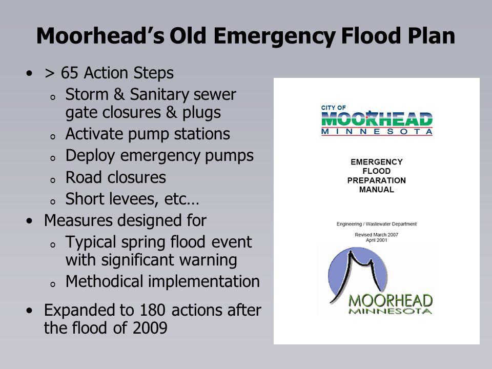 Moorheads Old Emergency Flood Plan > 65 Action Steps o o Storm & Sanitary sewer gate closures & plugs o o Activate pump stations o o Deploy emergency pumps o o Road closures o o Short levees, etc… Measures designed for o o Typical spring flood event with significant warning o o Methodical implementation Expanded to 180 actions after the flood of 2009