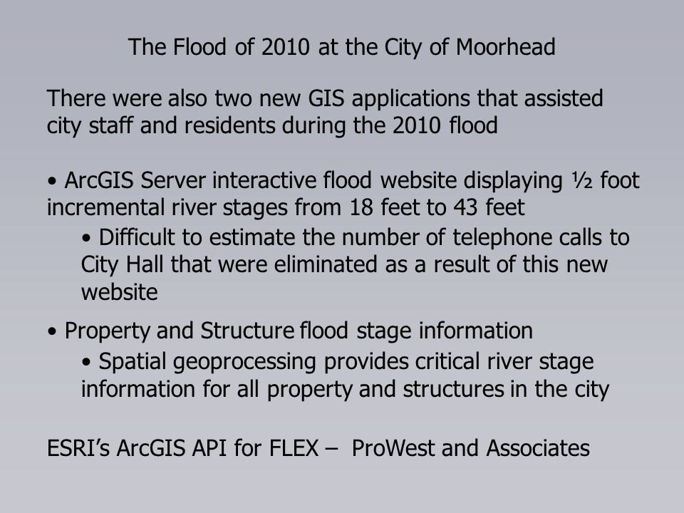 The Flood of 2010 at the City of Moorhead There were also two new GIS applications that assisted city staff and residents during the 2010 flood ArcGIS Server interactive flood website displaying ½ foot incremental river stages from 18 feet to 43 feet Difficult to estimate the number of telephone calls to City Hall that were eliminated as a result of this new website Property and Structure flood stage information Spatial geoprocessing provides critical river stage information for all property and structures in the city ESRIs ArcGIS API for FLEX – ProWest and Associates