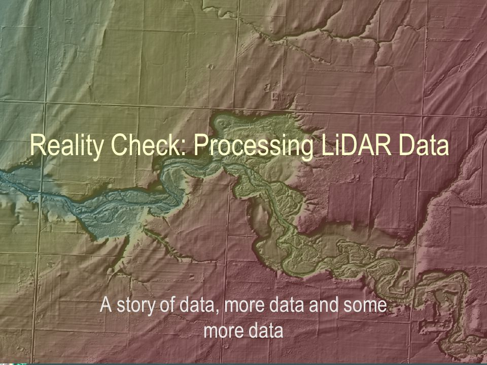 Reality Check: Processing LiDAR Data A story of data, more data and some more data