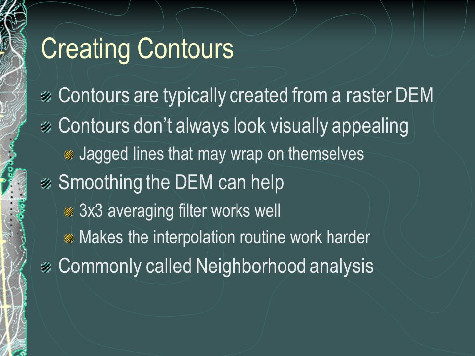 Creating Contours Contours are typically created from a raster DEM Contours dont always look visually appealing Jagged lines that may wrap on themselves Smoothing the DEM can help 3x3 averaging filter works well Makes the interpolation routine work harder Commonly called Neighborhood analysis