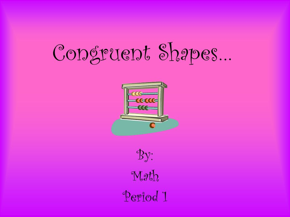 Congruent Shapes… By: Math Period 1