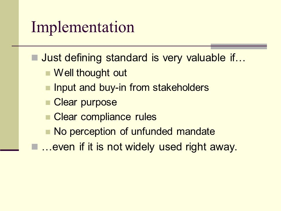 Implementation Just defining standard is very valuable if… Well thought out Input and buy-in from stakeholders Clear purpose Clear compliance rules No perception of unfunded mandate …even if it is not widely used right away.