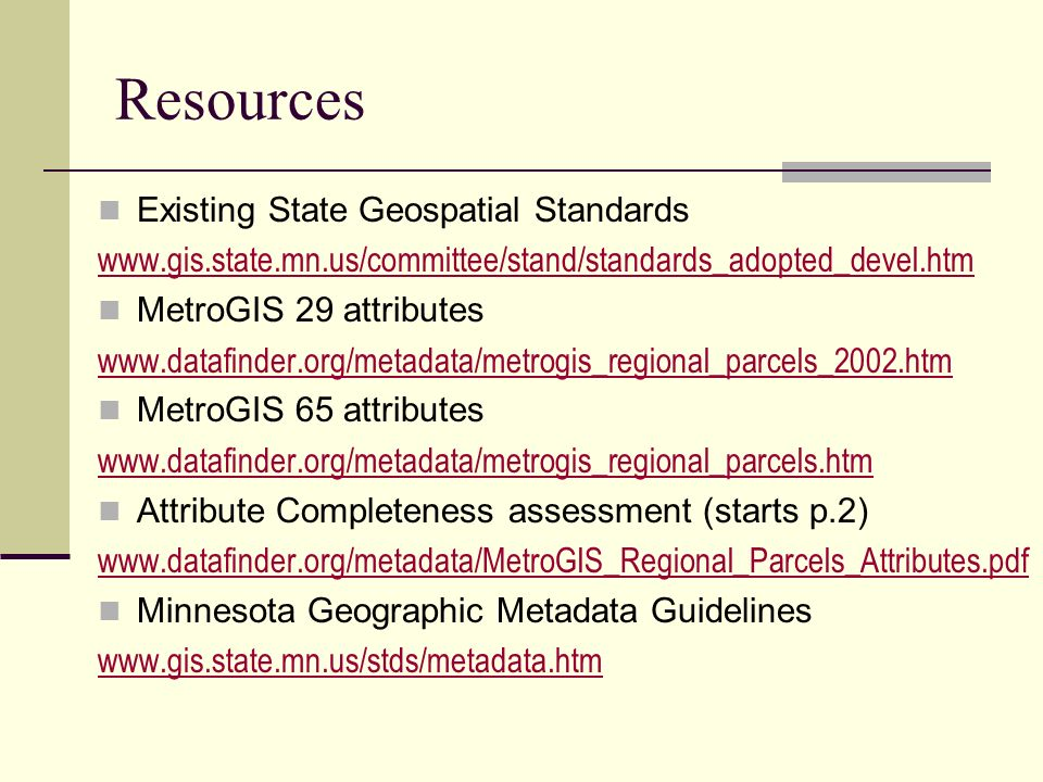 Resources Existing State Geospatial Standards www.gis.state.mn.us/committee/stand/standards_adopted_devel.htm MetroGIS 29 attributes www.datafinder.org/metadata/metrogis_regional_parcels_2002.htm MetroGIS 65 attributes www.datafinder.org/metadata/metrogis_regional_parcels.htm Attribute Completeness assessment (starts p.2) www.datafinder.org/metadata/MetroGIS_Regional_Parcels_Attributes.pdf Minnesota Geographic Metadata Guidelines www.gis.state.mn.us/stds/metadata.htm