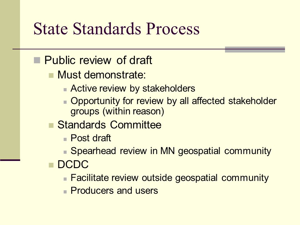 State Standards Process Public review of draft Must demonstrate: Active review by stakeholders Opportunity for review by all affected stakeholder groups (within reason) Standards Committee Post draft Spearhead review in MN geospatial community DCDC Facilitate review outside geospatial community Producers and users