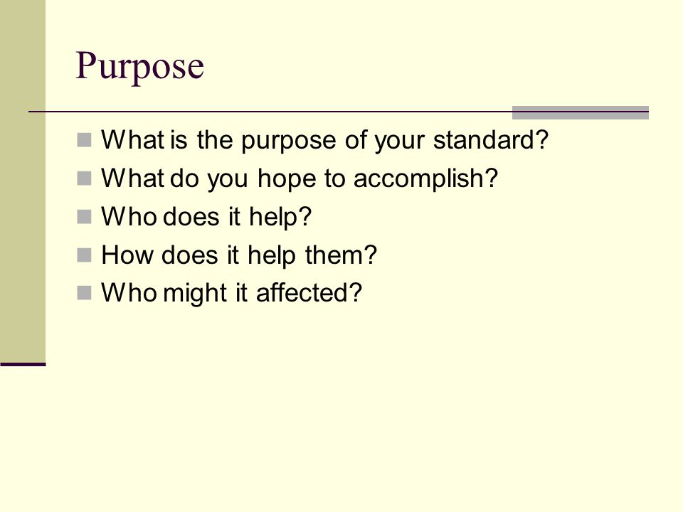 Purpose What is the purpose of your standard. What do you hope to accomplish.