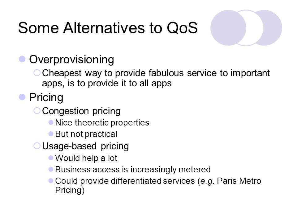 Some Alternatives to QoS Overprovisioning Cheapest way to provide fabulous service to important apps, is to provide it to all apps Pricing Congestion pricing Nice theoretic properties But not practical Usage-based pricing Would help a lot Business access is increasingly metered Could provide differentiated services (e.g.