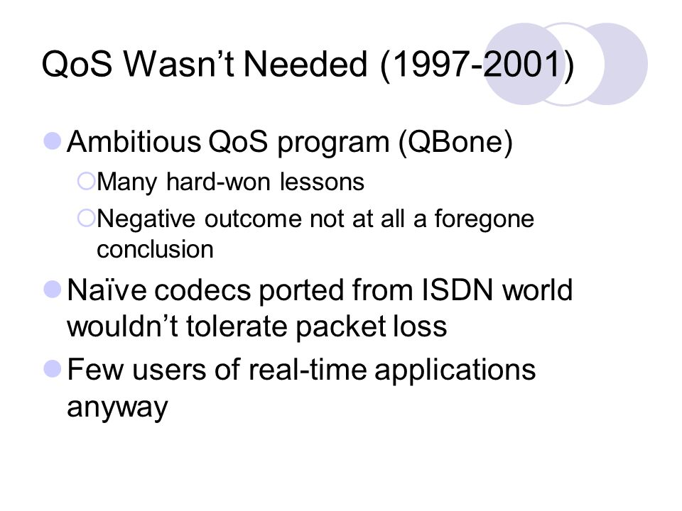 QoS Wasnt Needed (1997-2001) Ambitious QoS program (QBone) Many hard-won lessons Negative outcome not at all a foregone conclusion Naïve codecs ported from ISDN world wouldnt tolerate packet loss Few users of real-time applications anyway