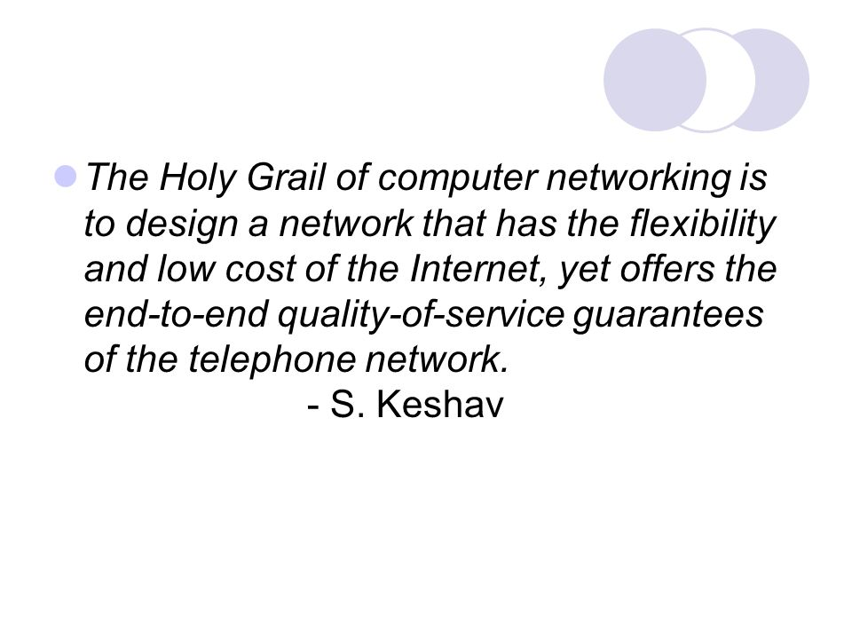 The Holy Grail of computer networking is to design a network that has the flexibility and low cost of the Internet, yet offers the end-to-end quality-of-service guarantees of the telephone network.