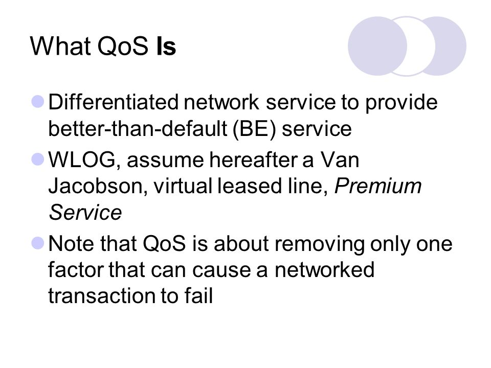 What QoS Is Differentiated network service to provide better-than-default (BE) service WLOG, assume hereafter a Van Jacobson, virtual leased line, Premium Service Note that QoS is about removing only one factor that can cause a networked transaction to fail