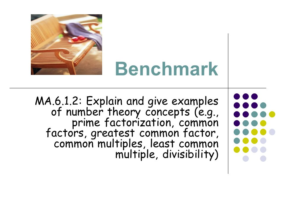 Benchmark MA.6.1.2: Explain and give examples of number theory concepts (e.g., prime factorization, common factors, greatest common factor, common multiples, least common multiple, divisibility)
