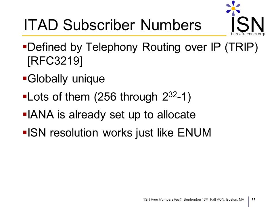 ISN Free Numbers Fast, September 13 th, Fall VON, Boston, MA http://freenum.org/ ISN 11 ITAD Subscriber Numbers Defined by Telephony Routing over IP (TRIP) [RFC3219] Globally unique Lots of them (256 through 2 32 -1) IANA is already set up to allocate ISN resolution works just like ENUM