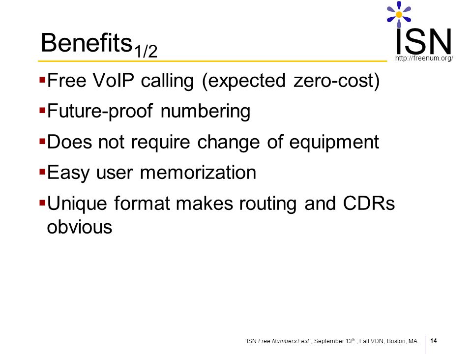 ISN Free Numbers Fast, September 13 th, Fall VON, Boston, MA http://freenum.org/ ISN 14 Benefits 1/2 Free VoIP calling (expected zero-cost) Future-proof numbering Does not require change of equipment Easy user memorization Unique format makes routing and CDRs obvious