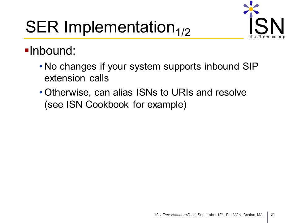 ISN Free Numbers Fast, September 13 th, Fall VON, Boston, MA http://freenum.org/ ISN 21 SER Implementation 1/2 Inbound: No changes if your system supports inbound SIP extension calls Otherwise, can alias ISNs to URIs and resolve (see ISN Cookbook for example)
