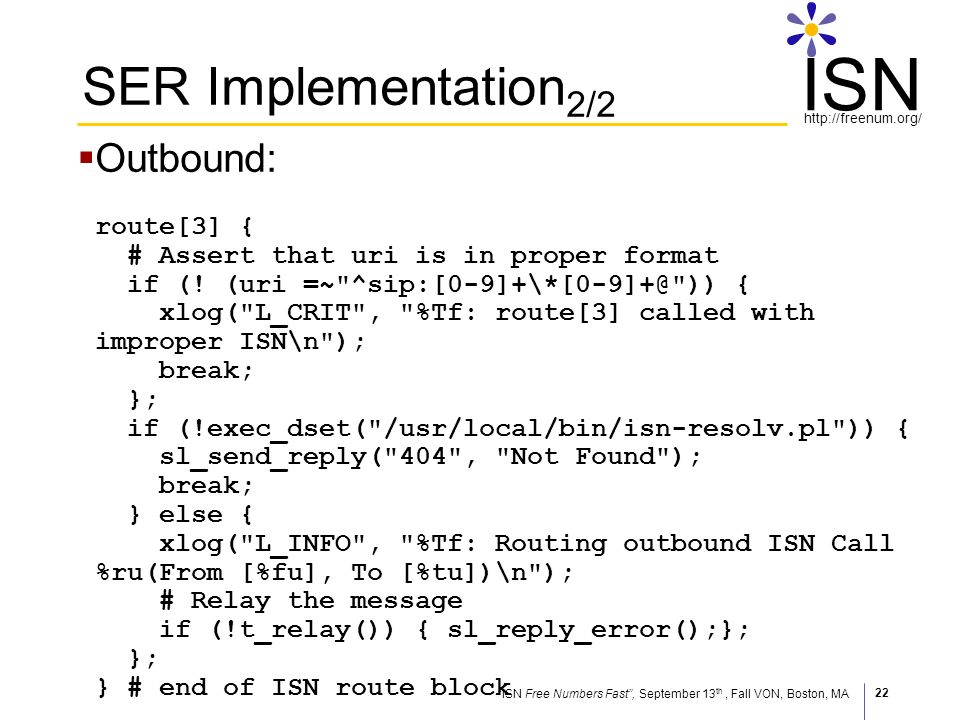 ISN Free Numbers Fast, September 13 th, Fall VON, Boston, MA http://freenum.org/ ISN 22 SER Implementation 2/2 Outbound: route[3] { # Assert that uri is in proper format if (.