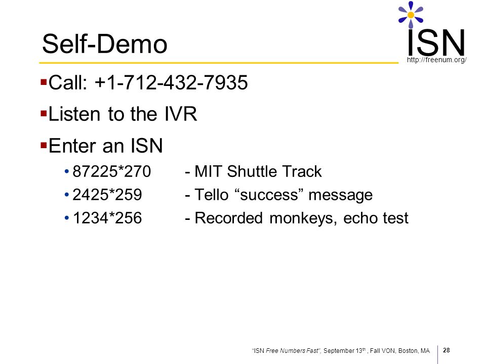 ISN Free Numbers Fast, September 13 th, Fall VON, Boston, MA http://freenum.org/ ISN 28 Self-Demo Call: +1-712-432-7935 Listen to the IVR Enter an ISN 87225*270- MIT Shuttle Track 2425*259- Tello success message 1234*256- Recorded monkeys, echo test