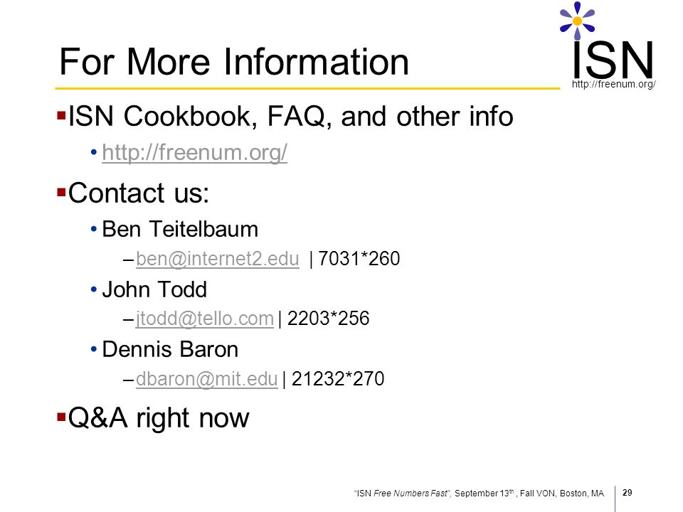 ISN Free Numbers Fast, September 13 th, Fall VON, Boston, MA http://freenum.org/ ISN 29 For More Information ISN Cookbook, FAQ, and other info http://freenum.org/ Contact us: Ben Teitelbaum –ben@internet2.edu | 7031*260ben@internet2.edu John Todd –jtodd@tello.com | 2203*256jtodd@tello.com Dennis Baron –dbaron@mit.edu | 21232*270dbaron@mit.edu Q&A right now