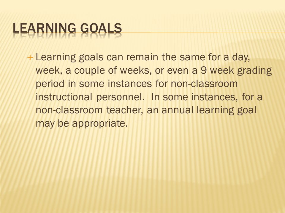 Learning goals can remain the same for a day, week, a couple of weeks, or even a 9 week grading period in some instances for non-classroom instructional personnel.
