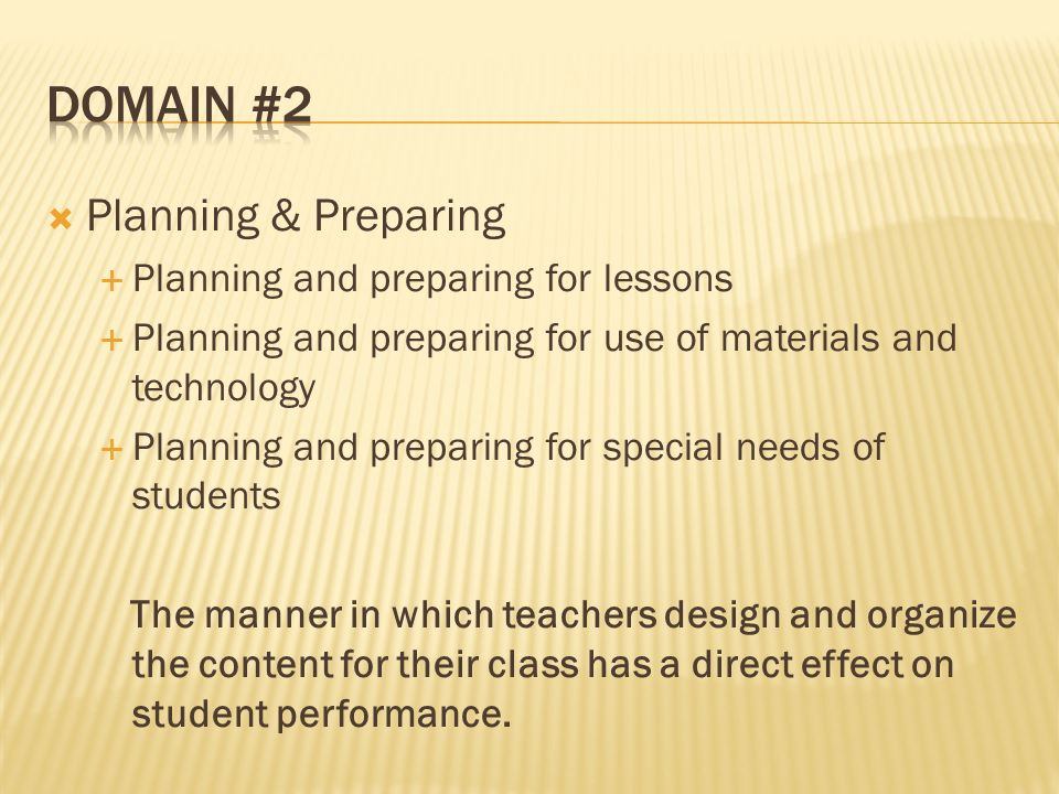 Planning & Preparing Planning and preparing for lessons Planning and preparing for use of materials and technology Planning and preparing for special needs of students The manner in which teachers design and organize the content for their class has a direct effect on student performance.