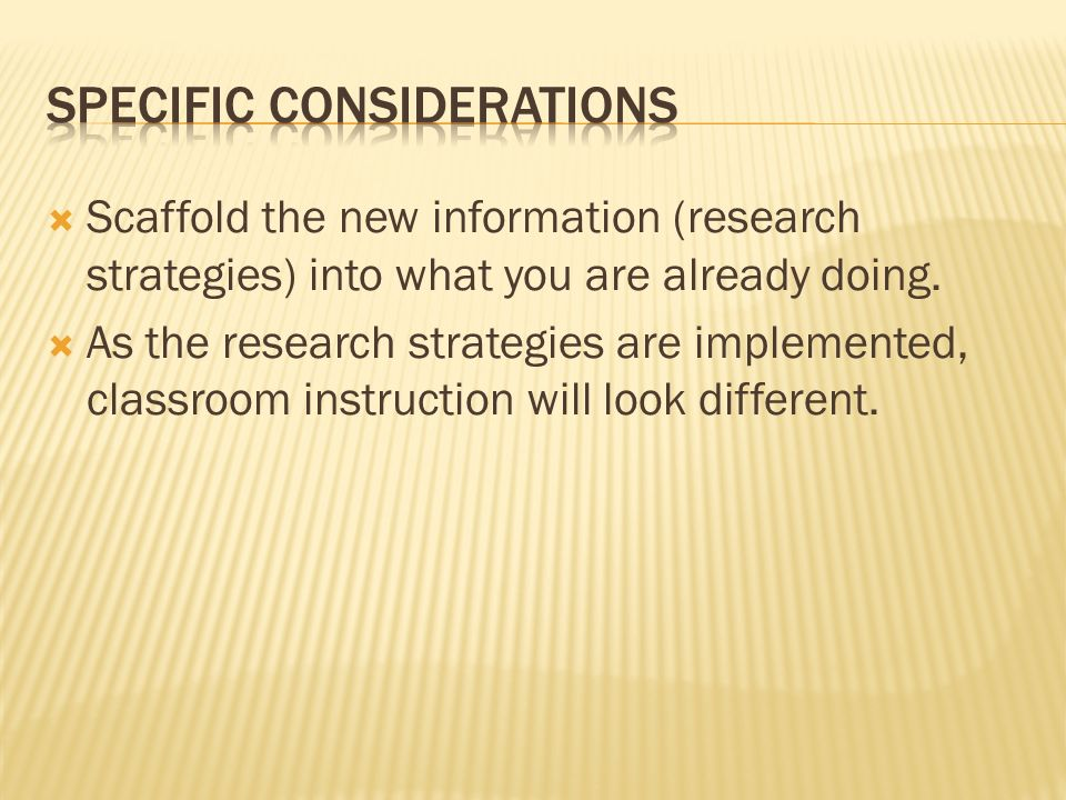 Scaffold the new information (research strategies) into what you are already doing.