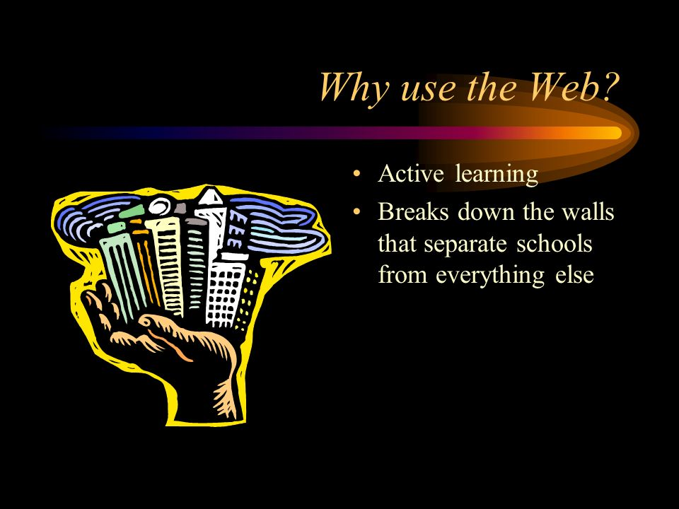 Why use the Web Active learning Breaks down the walls that separate schools from everything else