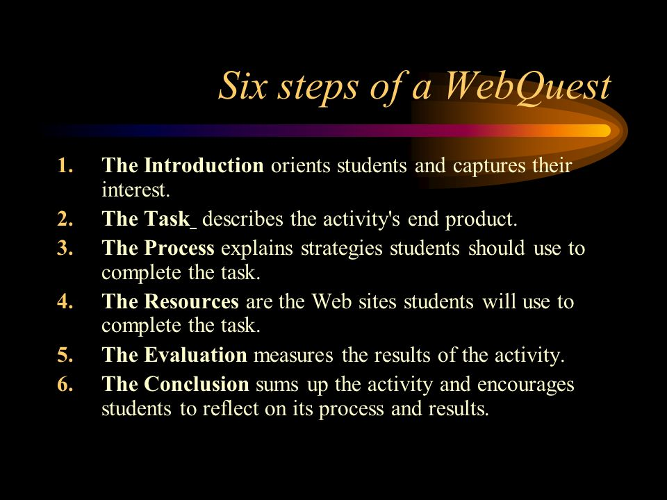 Six steps of a WebQuest 1.The Introduction orients students and captures their interest.