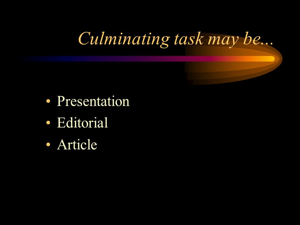 Culminating task may be... Presentation Editorial Article