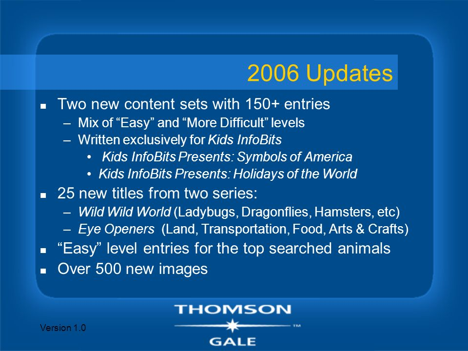 Version 1.0 2006 Updates n Two new content sets with 150+ entries –Mix of Easy and More Difficult levels –Written exclusively for Kids InfoBits Kids InfoBits Presents: Symbols of America Kids InfoBits Presents: Holidays of the World n 25 new titles from two series: –Wild Wild World (Ladybugs, Dragonflies, Hamsters, etc) –Eye Openers (Land, Transportation, Food, Arts & Crafts) n Easy level entries for the top searched animals n Over 500 new images