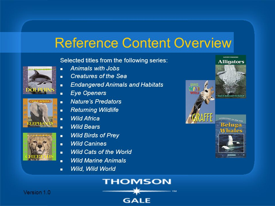 Version 1.0 Reference Content Overview Selected titles from the following series: n Animals with Jobs n Creatures of the Sea n Endangered Animals and Habitats n Eye Openers n Natures Predators n Returning Wildlife n Wild Africa n Wild Bears n Wild Birds of Prey n Wild Canines n Wild Cats of the World n Wild Marine Animals n Wild, Wild World