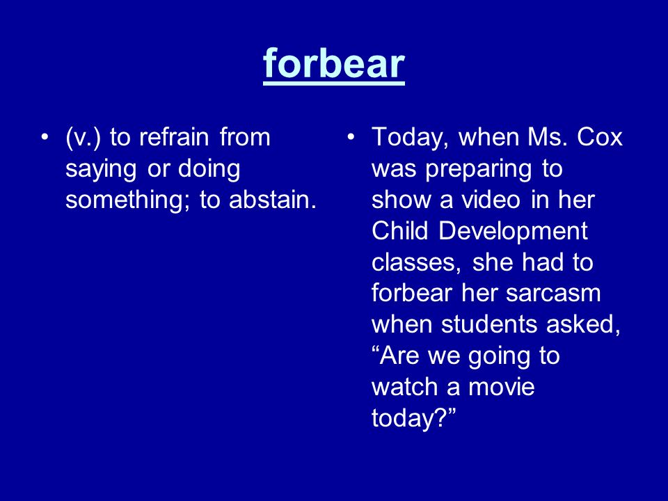 forbear (v.) to refrain from saying or doing something; to abstain.