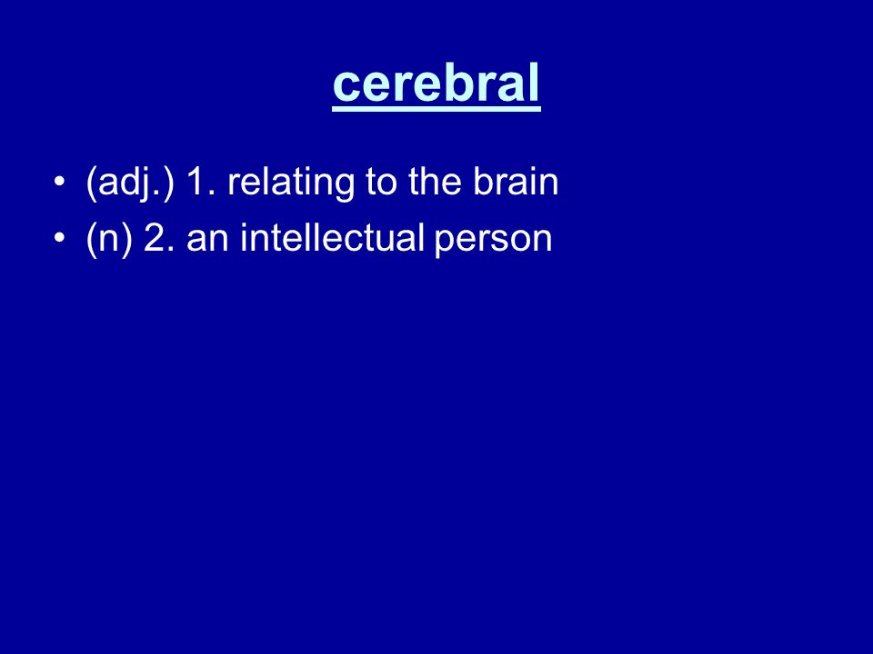 cerebral (adj.) 1. relating to the brain (n) 2. an intellectual person