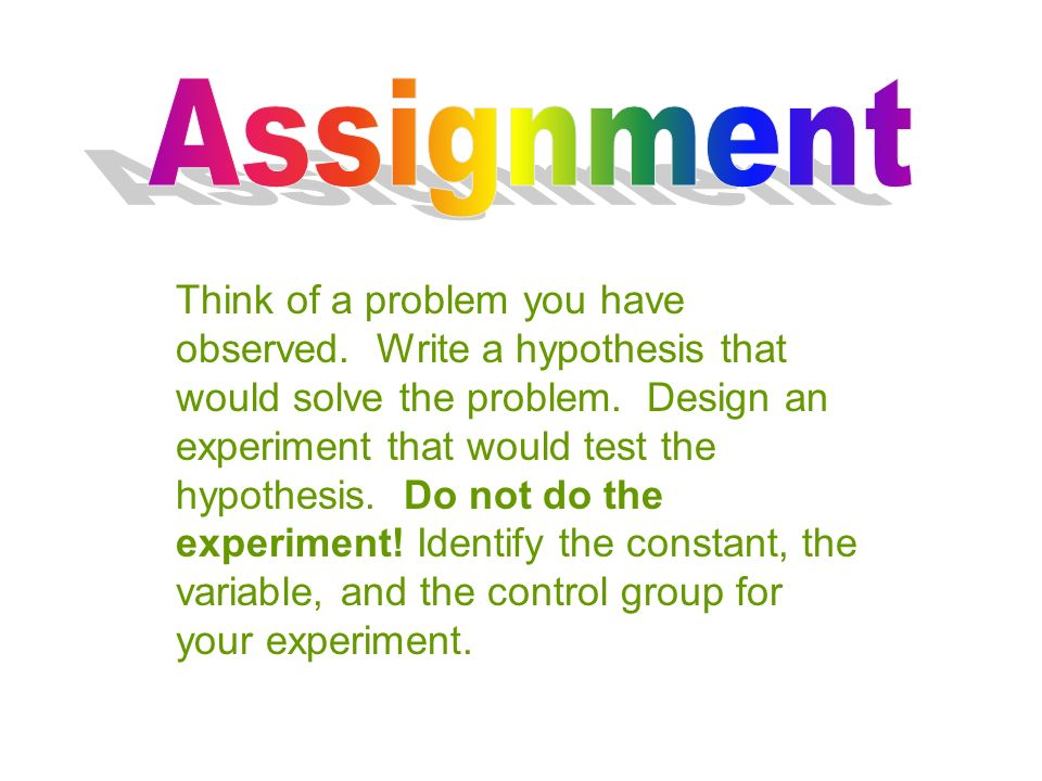 Think of a problem you have observed. Write a hypothesis that would solve the problem.