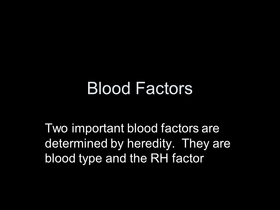 Blood Factors Two important blood factors are determined by heredity.