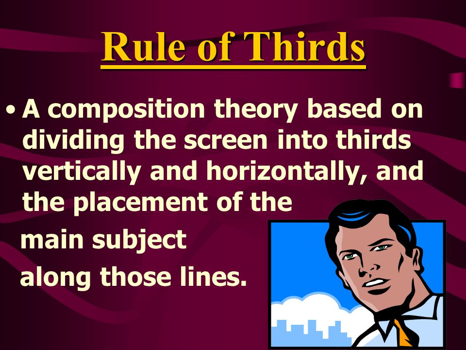 Rule of Thirds A composition theory based on dividing the screen into thirds vertically and horizontally, and the placement of the main subject along those lines.