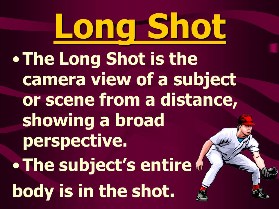 Long Shot The Long Shot is the camera view of a subject or scene from a distance, showing a broad perspective.