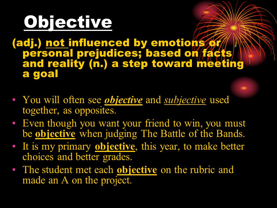 Objective (adj.) not influenced by emotions or personal prejudices; based on facts and reality (n.) a step toward meeting a goal You will often see objective and subjective used together, as opposites.