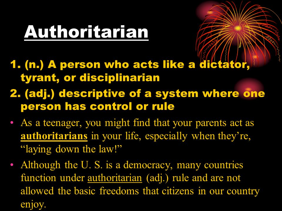 Authoritarian 1. (n.) A person who acts like a dictator, tyrant, or disciplinarian 2.