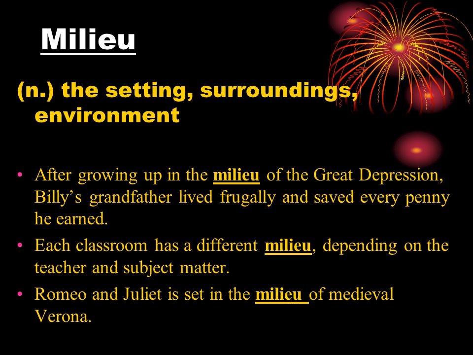 Milieu (n.) the setting, surroundings, environment After growing up in the milieu of the Great Depression, Billys grandfather lived frugally and saved every penny he earned.