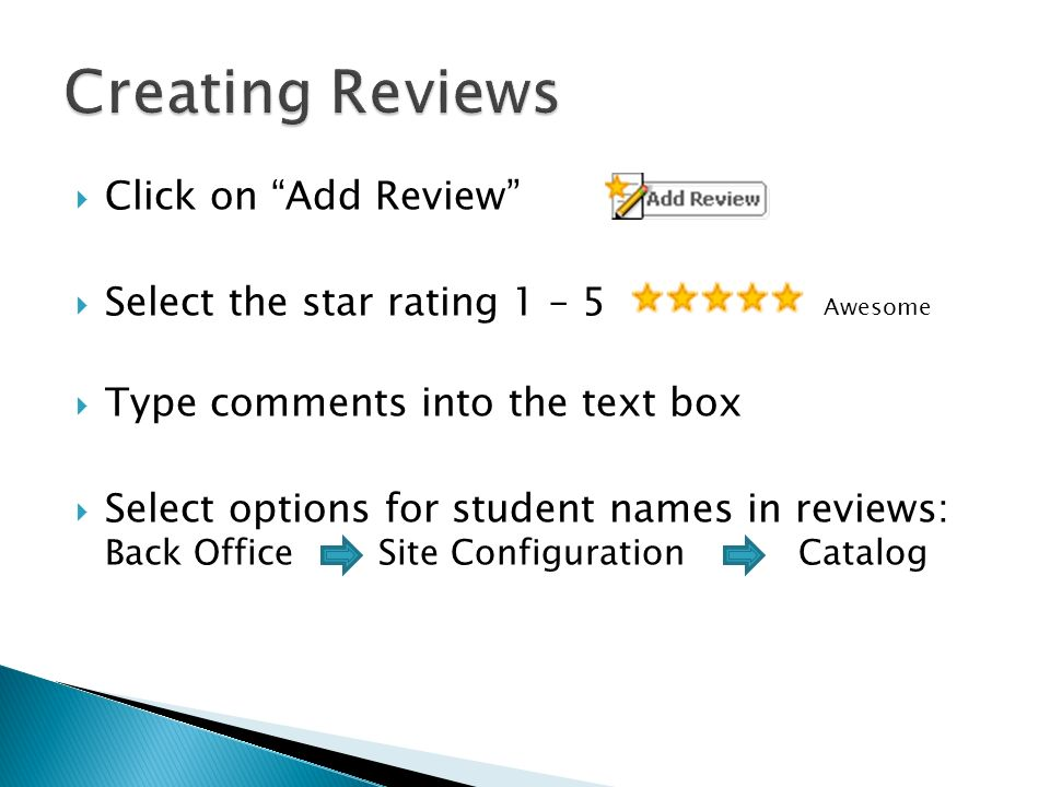Click on Add Review Select the star rating 1 – 5 Awesome Type comments into the text box Select options for student names in reviews: Back Office Site Configuration Catalog