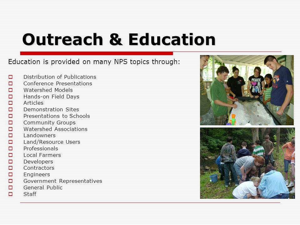 Outreach & Education Education is provided on many NPS topics through: Distribution of Publications Conference Presentations Watershed Models Hands-on Field Days Articles Demonstration Sites Presentations to Schools Community Groups Watershed Associations Landowners Land/Resource Users Professionals Local Farmers Developers Contractors Engineers Government Representatives General Public Staff